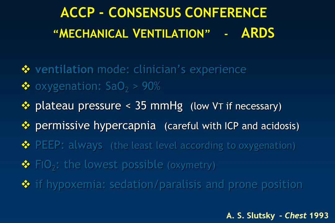 ACCP - C ONSENSUS C ONFERENCE M ECHANICAL V ENTILATION - ARDS ventilation mode: clinicians experience ventilation mode: clinicians experience oxygenation: SaO 2 > 90% oxygenation: SaO 2 > 90% plateau pressure < 35 mmHg (low V T if necessary) plateau pressure < 35 mmHg (low V T if necessary) permissive hypercapnia (careful with ICP and acidosis) permissive hypercapnia (careful with ICP and acidosis) PEEP: always (the least level according to oxygenation) PEEP: always (the least level according to oxygenation) F I O 2 : the lowest possible (oxymetry) F I O 2 : the lowest possible (oxymetry) if hypoxemia: sedation/paralisis and prone position if hypoxemia: sedation/paralisis and prone position A.