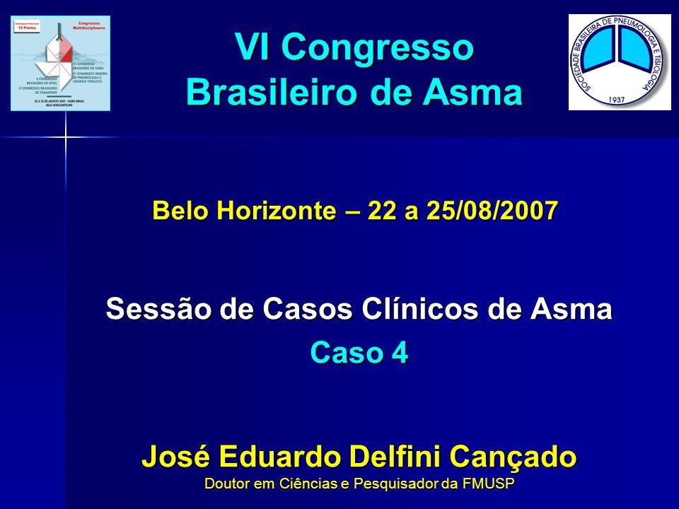 Sessão de Casos Clínicos de Asma Caso 4 José Eduardo Delfini Cançado Doutor em Ciências e Pesquisador da FMUSP VI Congresso Brasileiro de Asma Belo Ho