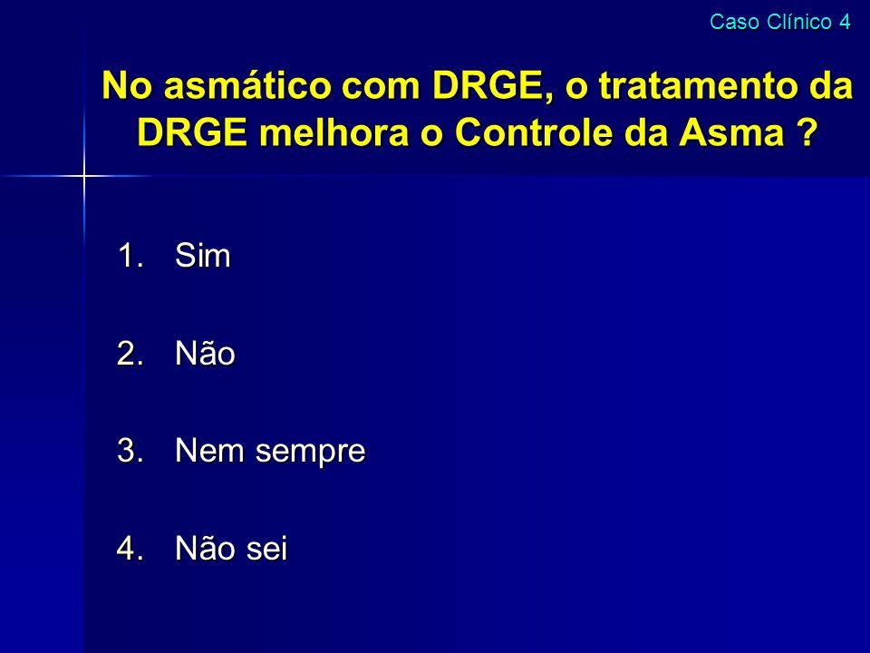 No asmático com DRGE, o tratamento da DRGE melhora o Controle da Asma ? 1.Sim 2.Não 3.Nem sempre 4.Não sei Caso Clínico 4