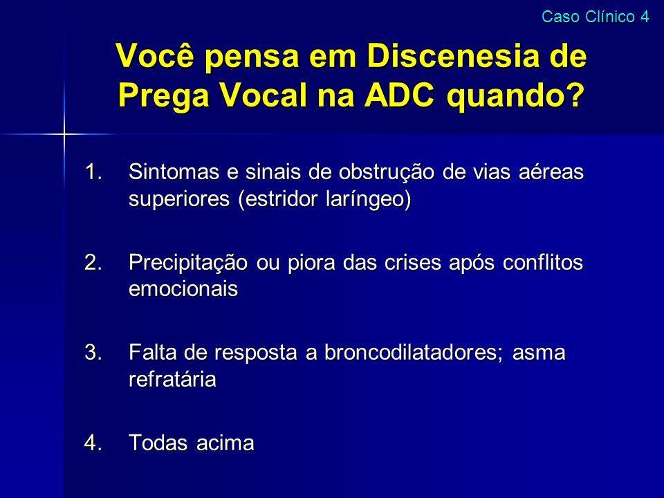 Você pensa em Discenesia de Prega Vocal na ADC quando? 1.Sintomas e sinais de obstrução de vias aéreas superiores (estridor laríngeo) 2.Precipitação o