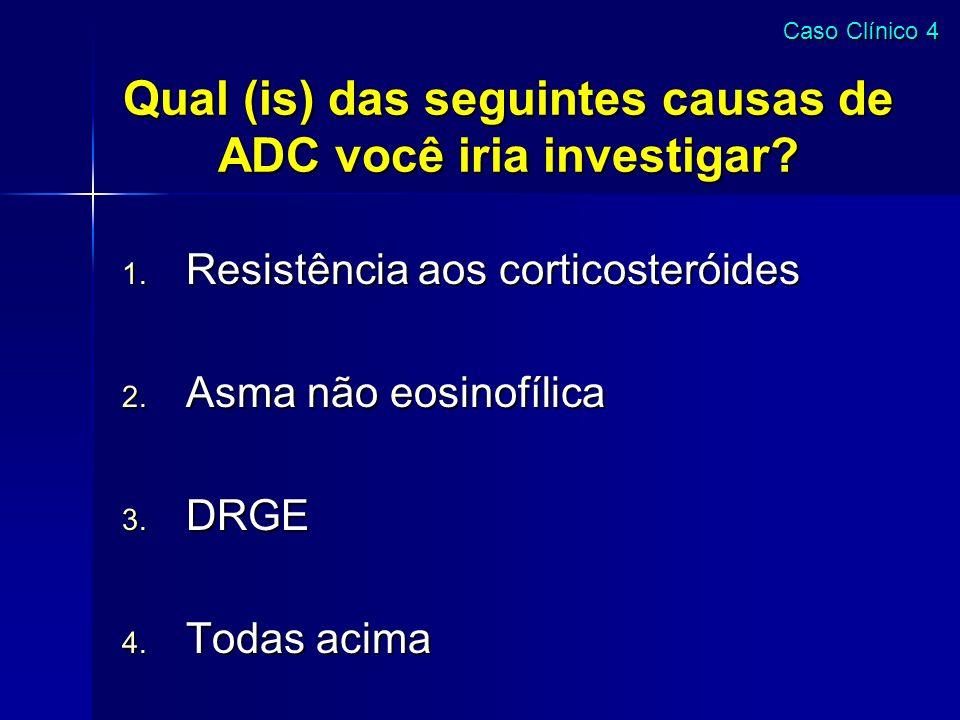Qual (is) das seguintes causas de ADC você iria investigar? 1. Resistência aos corticosteróides 2. Asma não eosinofílica 3. DRGE 4. Todas acima Caso C