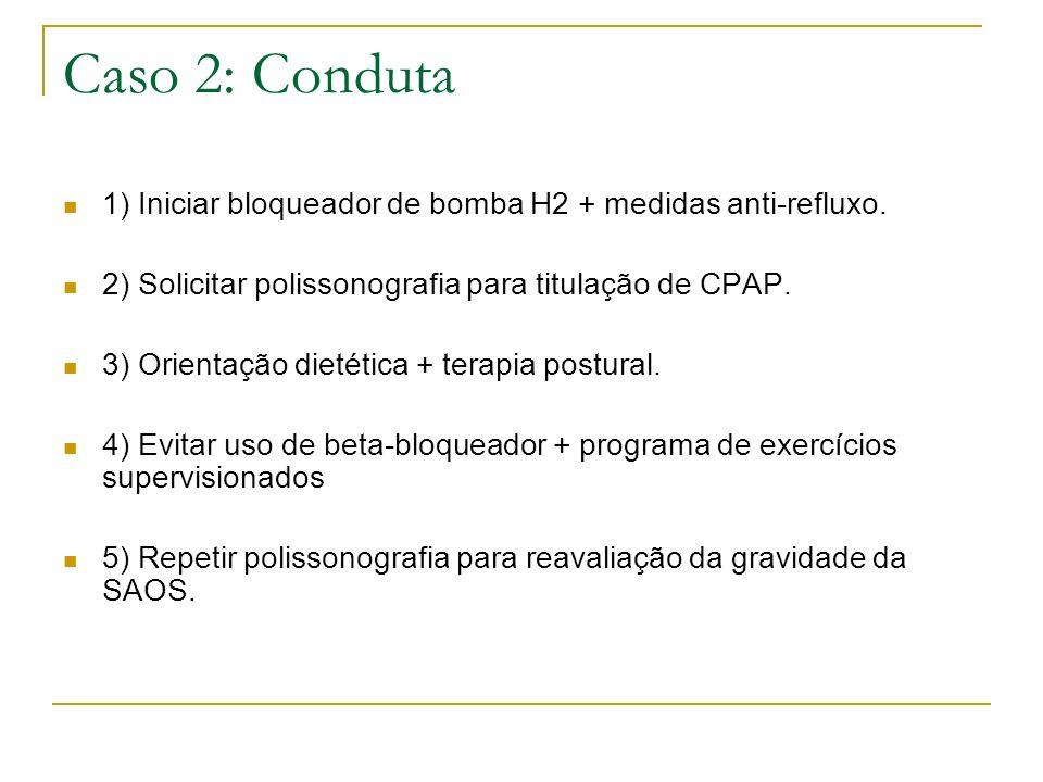 Caso 2: Conduta 1) Iniciar bloqueador de bomba H2 + medidas anti-refluxo. 2) Solicitar polissonografia para titulação de CPAP. 3) Orientação dietética