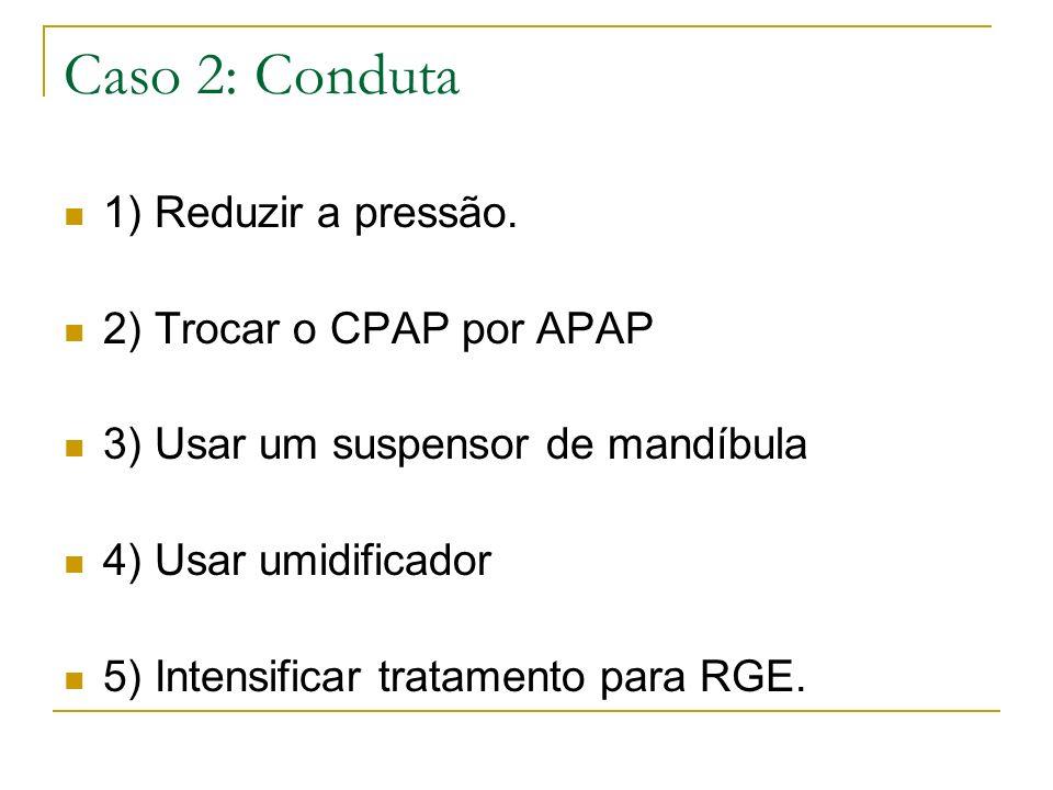 Caso 2: Conduta 1) Reduzir a pressão. 2) Trocar o CPAP por APAP 3) Usar um suspensor de mandíbula 4) Usar umidificador 5) Intensificar tratamento para