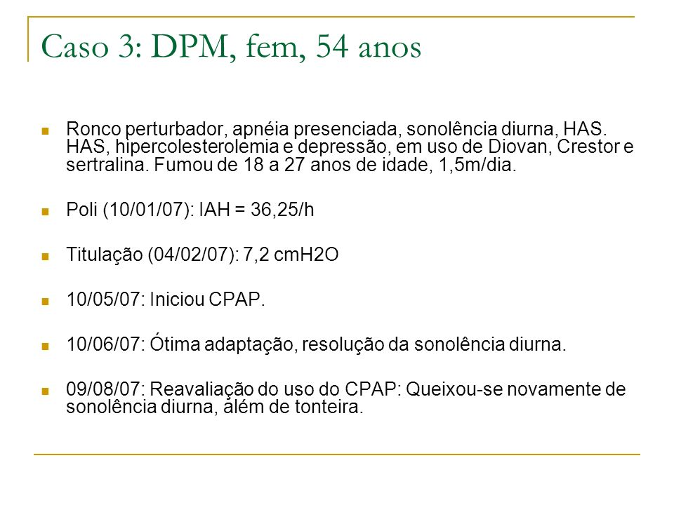 Caso 3: DPM, fem, 54 anos Ronco perturbador, apnéia presenciada, sonolência diurna, HAS. HAS, hipercolesterolemia e depressão, em uso de Diovan, Crest