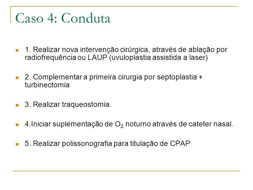 Caso 4: Conduta 1. Realizar nova intervenção cirúrgica, através de ablação por radiofrequência ou LAUP (uvuloplastia assistida a laser) 2. Complementa
