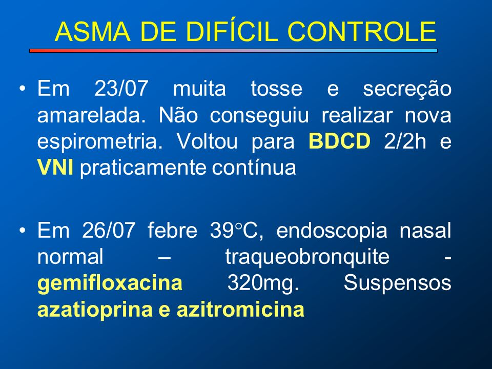 ASMA DE DIFÍCIL CONTROLE Em 23/07 muita tosse e secreção amarelada. Não conseguiu realizar nova espirometria. Voltou para BDCD 2/2h e VNI praticamente