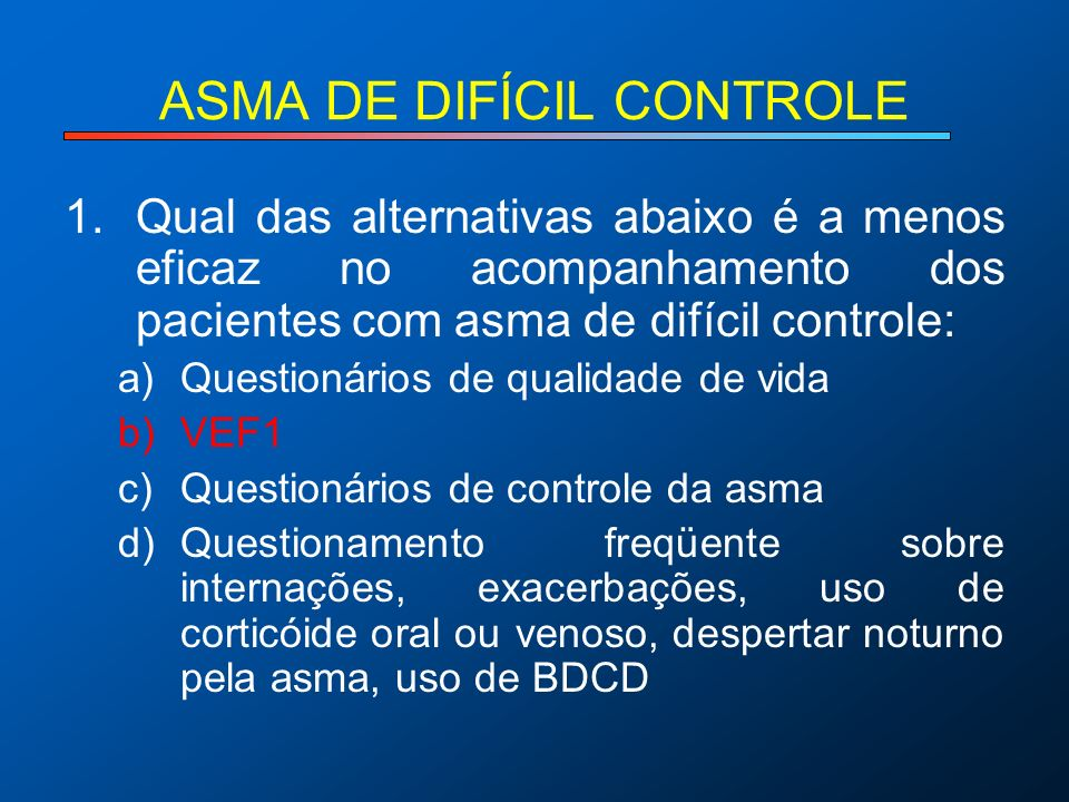 ASMA DE DIFÍCIL CONTROLE 1.Qual das alternativas abaixo é a menos eficaz no acompanhamento dos pacientes com asma de difícil controle: a)Questionários