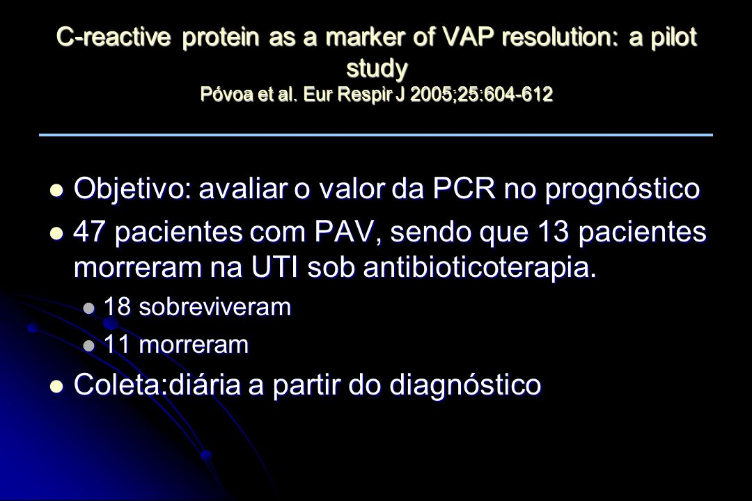 C-reactive protein as a marker of VAP resolution: a pilot study Póvoa et al. Eur Respir J 2005;25:604-612 Objetivo: avaliar o valor da PCR no prognóst