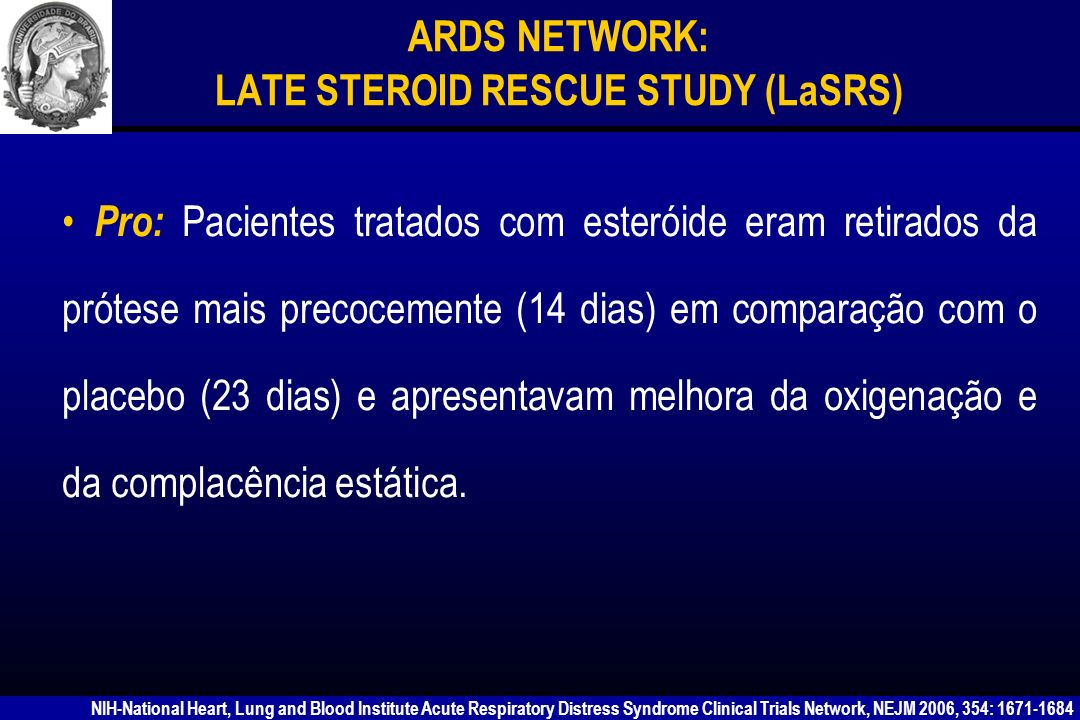 ARDS NETWORK: LATE STEROID RESCUE STUDY (LaSRS) Con: Uma vez retirado do ventilador os pacientes tratados com esteróide retornavam para a prótese mais freqüentemente do que aqueles do grupo placebo (20 pacientes vs 6), provavelmente devido a fraqueza muscular e neuropatia associadas ao uso de esteróide.