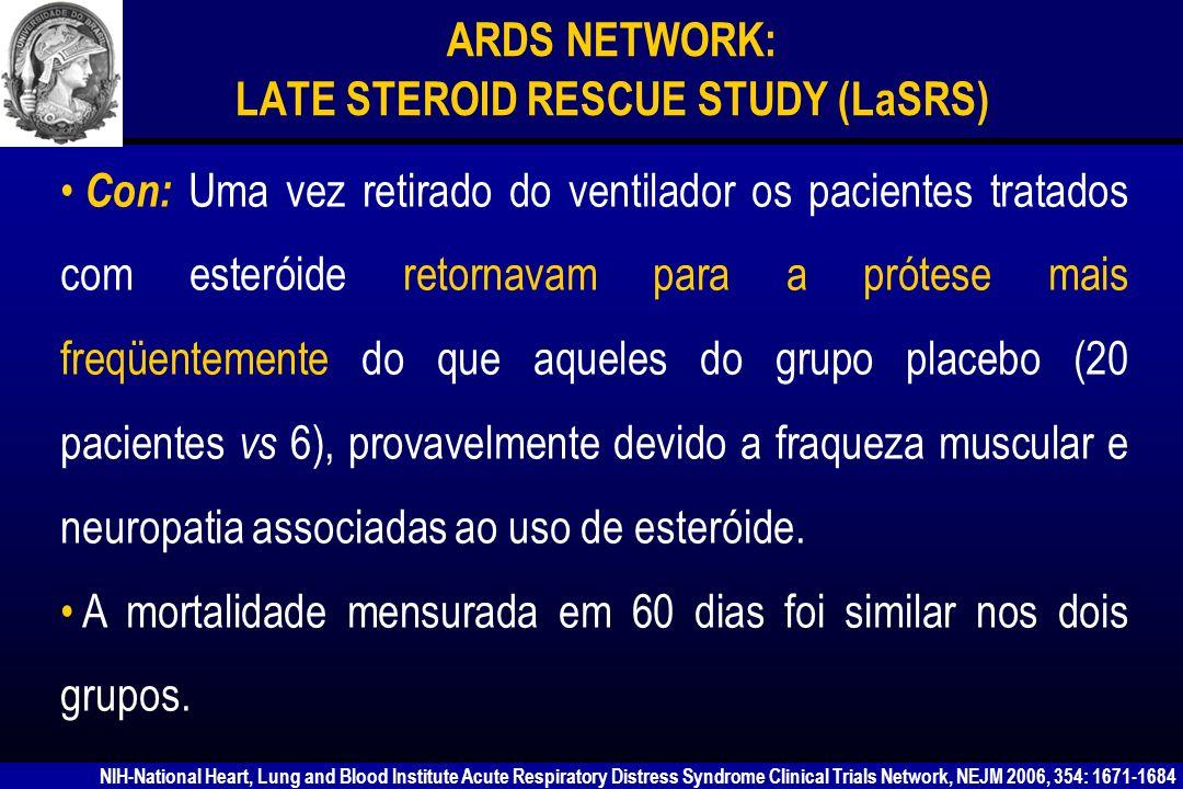 ARDS NETWORK: LATE STEROID RESCUE STUDY (LaSRS) ARDSNet NÃO RECOMENDA O USO DE METILPREDNISOLONA NA SDRA PERSISTENTE NIH-National Heart, Lung and Blood Institute Acute Respiratory Distress Syndrome Clinical Trials Network, NEJM 2006, 354: 1671-1684