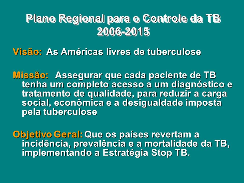 Visão: As Américas livres de tuberculose Missão: Assegurar que cada paciente de TB tenha um completo acesso a um diagnóstico e tratamento de qualidade