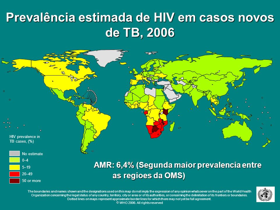 Prevalência estimada de HIV em casos novos de TB, 2006 No estimate 0–4 20–49 50 or more 5–19 HIV prevalence in TB cases, (%) The boundaries and names shown and the designations used on this map do not imply the expression of any opinion whatsoever on the part of the World Health Organization concerning the legal status of any country, territory, city or area or of its authorities, or concerning the delimitation of its frontiers or boundaries.