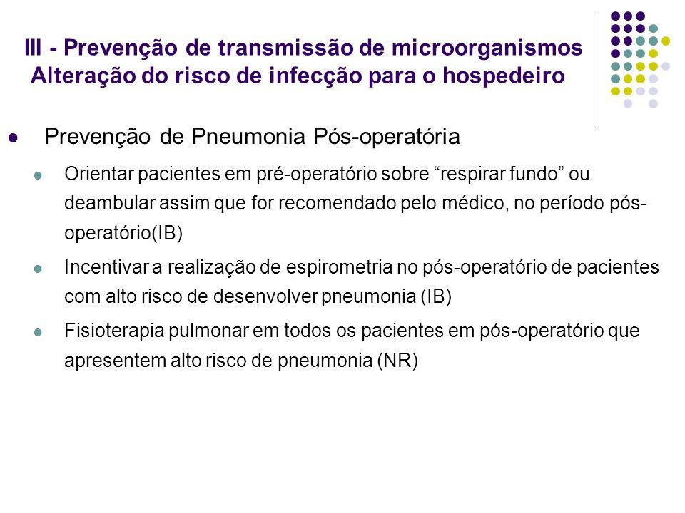 III - Prevenção de transmissão de microorganismos Alteração do risco de infecção para o hospedeiro Prevenção de Pneumonia Pós-operatória Orientar paci