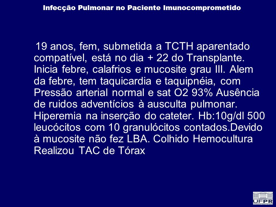 Infecção Pulmonar no Paciente Imunocomprometido 19 anos, fem, submetida a TCTH aparentado compatível, está no dia + 22 do Transplante. Inicia febre, c