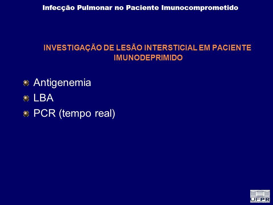 Infecção Pulmonar no Paciente Imunocomprometido INVESTIGAÇÃO DE LESÃO INTERSTICIAL EM PACIENTE IMUNODEPRIMIDO Antigenemia LBA PCR (tempo real)