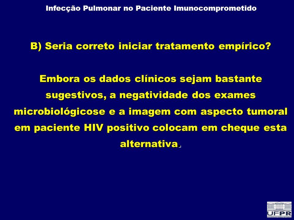 Infecção Pulmonar no Paciente Imunocomprometido B) Seria correto iniciar tratamento empírico? Embora os dados clínicos sejam bastante sugestivos, a ne