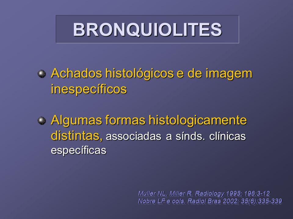 BRONQUIOLITESBRONQUIOLITES Achados histológicos e de imagem inespecíficos Algumas formas histologicamente distintas, associadas a sínds. clínicas espe