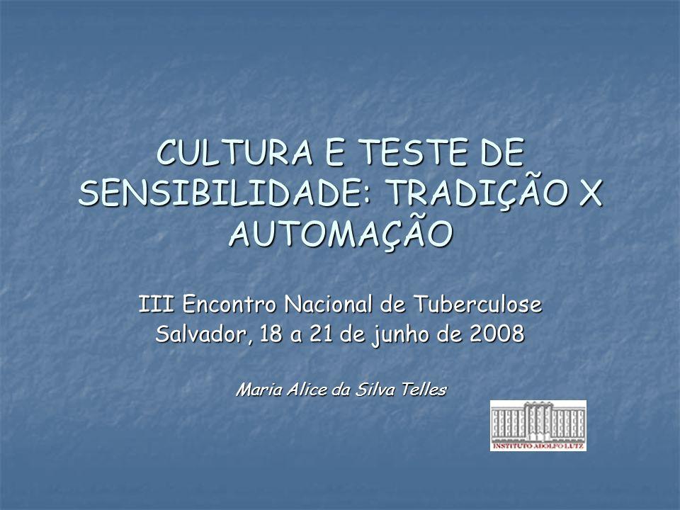 CULTURA E TESTE DE SENSIBILIDADE: TRADIÇÃO X AUTOMAÇÃO III Encontro Nacional de Tuberculose Salvador, 18 a 21 de junho de 2008 Maria Alice da Silva Te