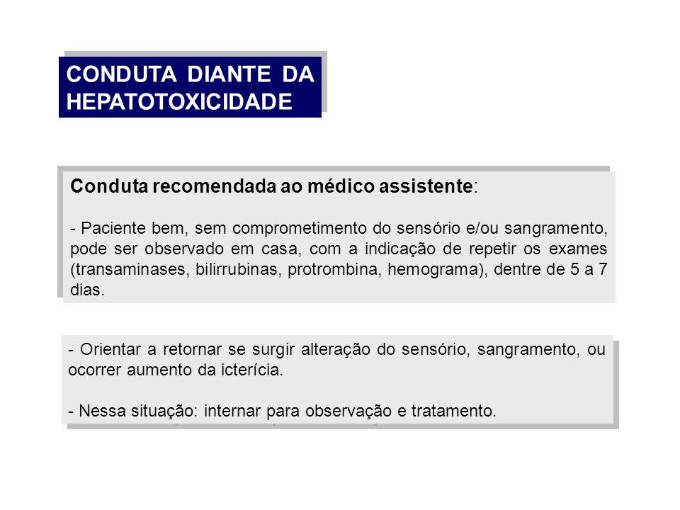 CONDUTA DIANTE DA HEPATOTOXICIDADE Conduta recomendada ao médico assistente: - Paciente bem, sem comprometimento do sensório e/ou sangramento, pode se