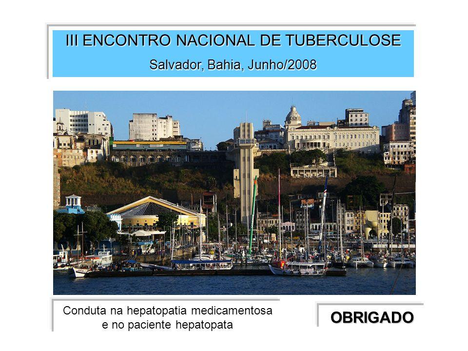 III ENCONTRO NACIONAL DE TUBERCULOSE Salvador, Bahia, Junho/2008 OBRIGADO Conduta na hepatopatia medicamentosa e no paciente hepatopata