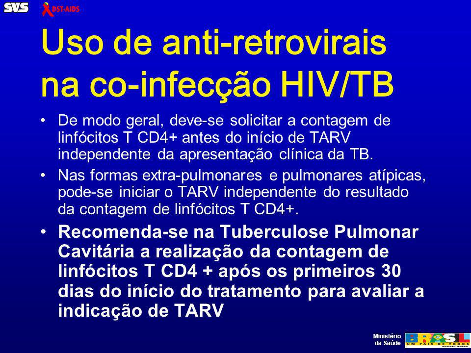 Ministério da Saúde Uso de anti-retrovirais na co-infecção HIV/TB De modo geral, deve-se solicitar a contagem de linfócitos T CD4+ antes do início de TARV independente da apresentação clínica da TB.
