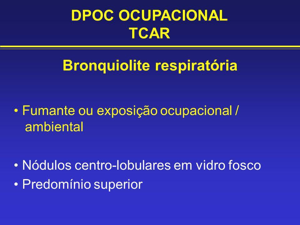 Bronquiolite respiratória Fumante ou exposição ocupacional / ambiental Nódulos centro-lobulares em vidro fosco Predomínio superior DPOC OCUPACIONAL TC