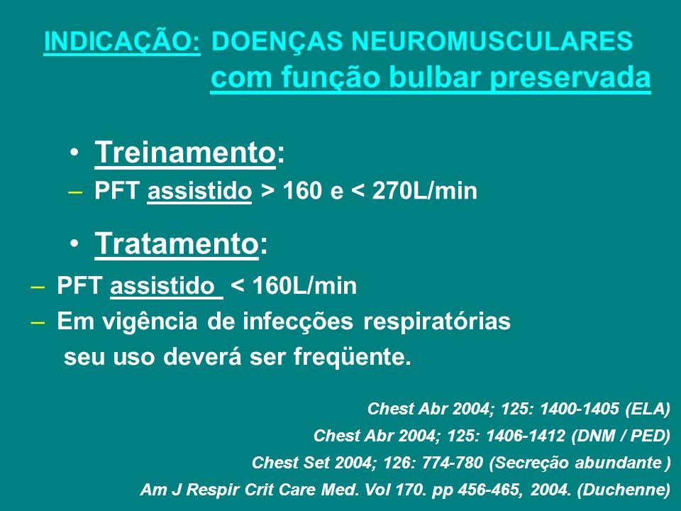 INDICAÇÃO: DOENÇAS NEUROMUSCULARES com função bulbar preservada Treinamento: Tratamento: –PFT assistido > 160 e < 270L/min Chest Abr 2004; 125: 1400-1