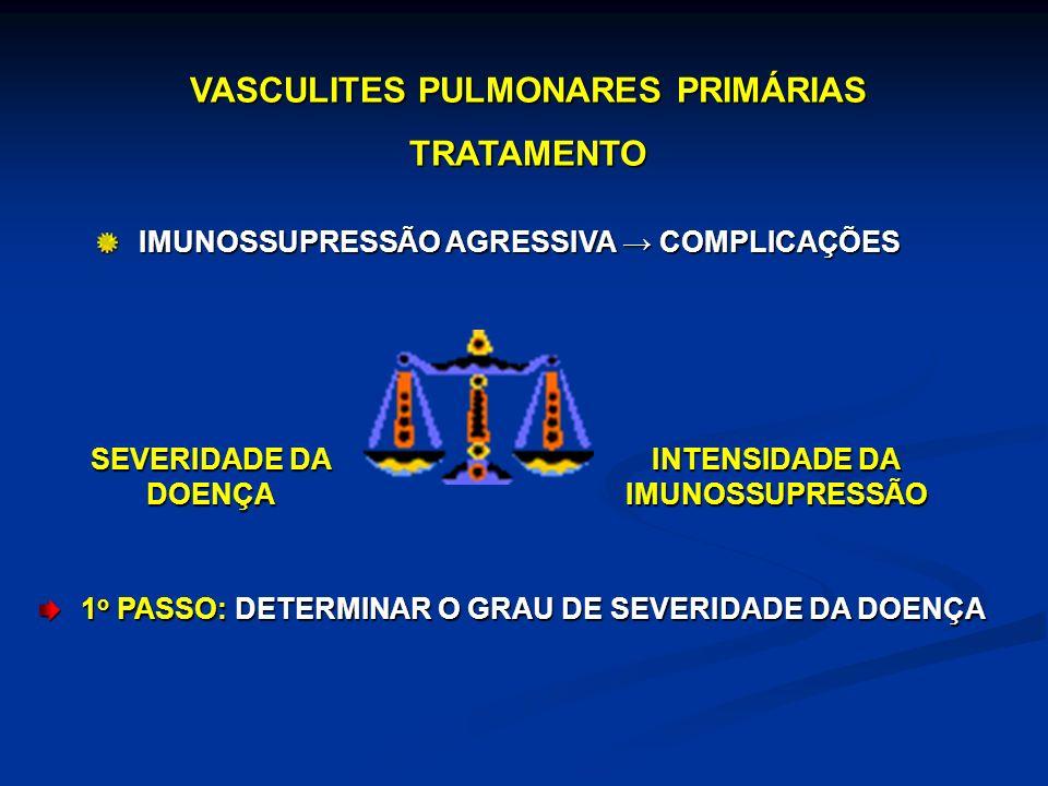 VASCULITES PULMONARES PRIMÁRIAS TRATAMENTO IMUNOSSUPRESSÃO AGRESSIVA COMPLICAÇÕES SEVERIDADE DA DOENÇA INTENSIDADE DA IMUNOSSUPRESSÃO 1 o PASSO: DETER