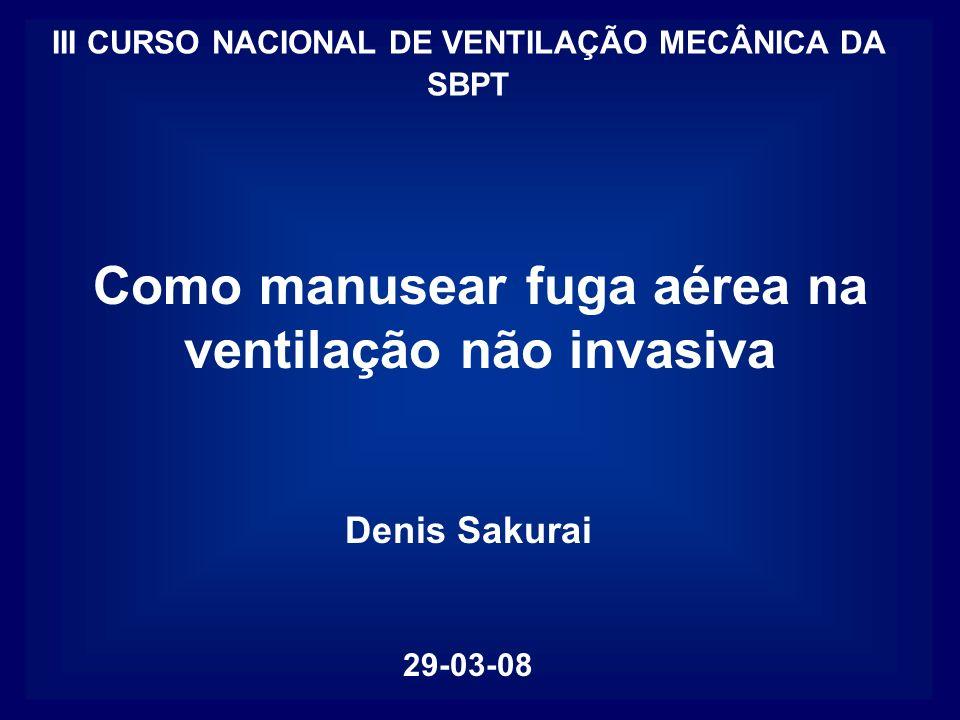 Denis Sakurai 29-03-08 Como manusear fuga aérea na ventilação não invasiva III CURSO NACIONAL DE VENTILAÇÃO MECÂNICA DA SBPT