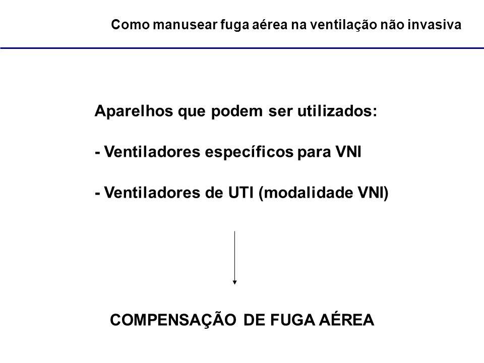 Como manusear fuga aérea na ventilação não invasiva Aparelhos que podem ser utilizados: - Ventiladores específicos para VNI - Ventiladores de UTI (mod