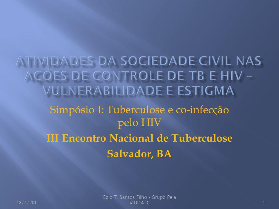 Simpósio I: Tuberculose e co-infecção pelo HIV III Encontro Nacional de Tuberculose Salvador, BA 18/4/20141 Ezio T. Santos Filho - Grupo Pela VIDDA-RJ