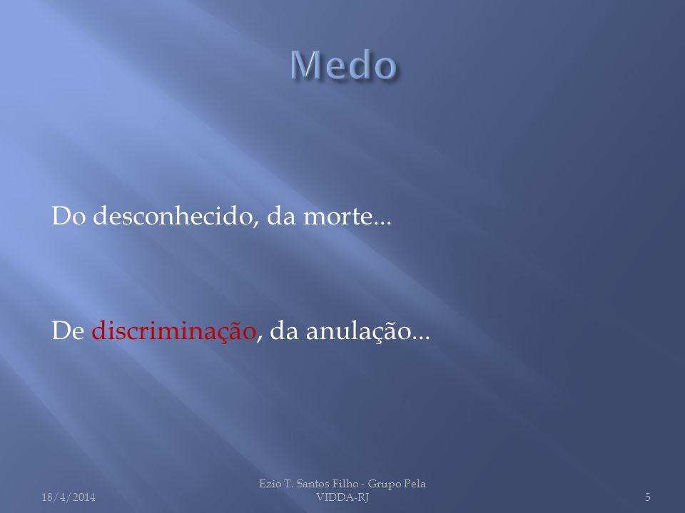 Do desconhecido, da morte... De discriminação, da anulação... 18/4/2014 Ezio T. Santos Filho - Grupo Pela VIDDA-RJ5