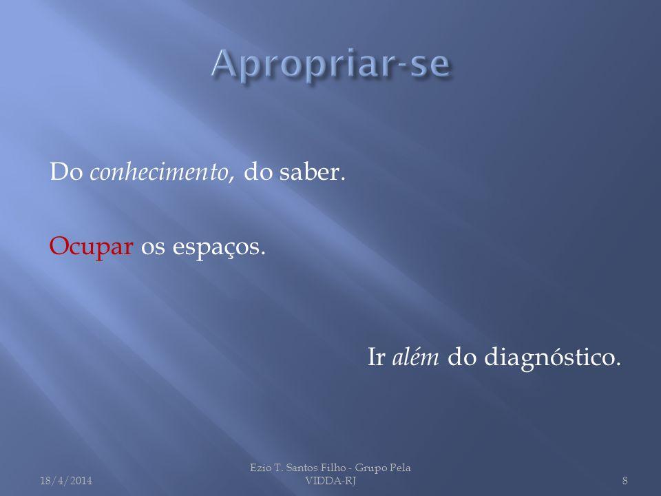 Do conhecimento, do saber. Ocupar os espaços. Ir além do diagnóstico. 18/4/2014 Ezio T. Santos Filho - Grupo Pela VIDDA-RJ8