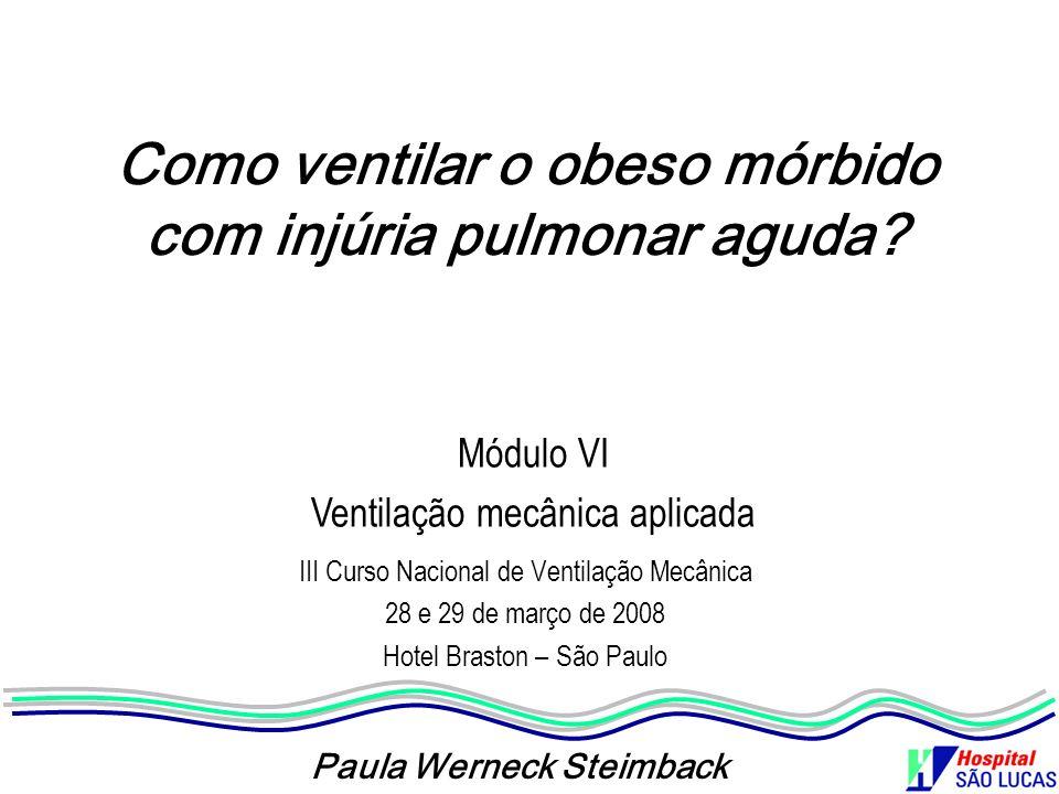 Como ventilar o obeso mórbido com injúria pulmonar aguda? III Curso Nacional de Ventilação Mecânica 28 e 29 de março de 2008 Hotel Braston – São Paulo