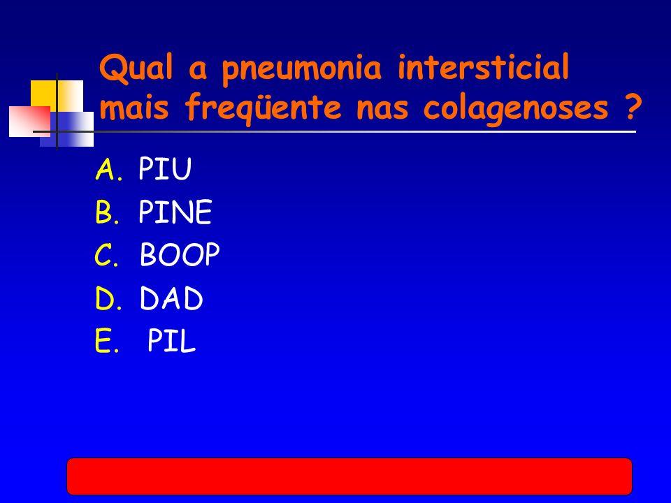 A.PIU B.PINE C.BOOP D.DAD E. PIL Qual a pneumonia intersticial mais freqüente nas colagenoses ?