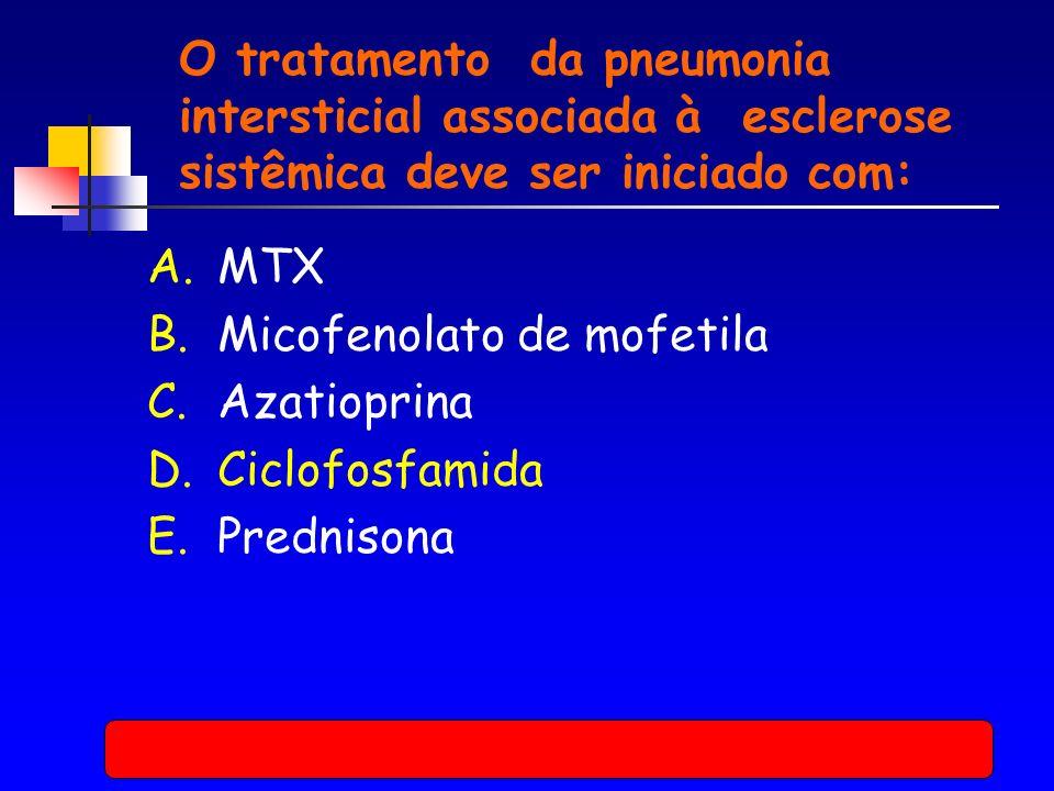 O tratamento da pneumonia intersticial associada à esclerose sistêmica deve ser iniciado com: A.MTX B.Micofenolato de mofetila C.Azatioprina D.Ciclofosfamida E.Prednisona