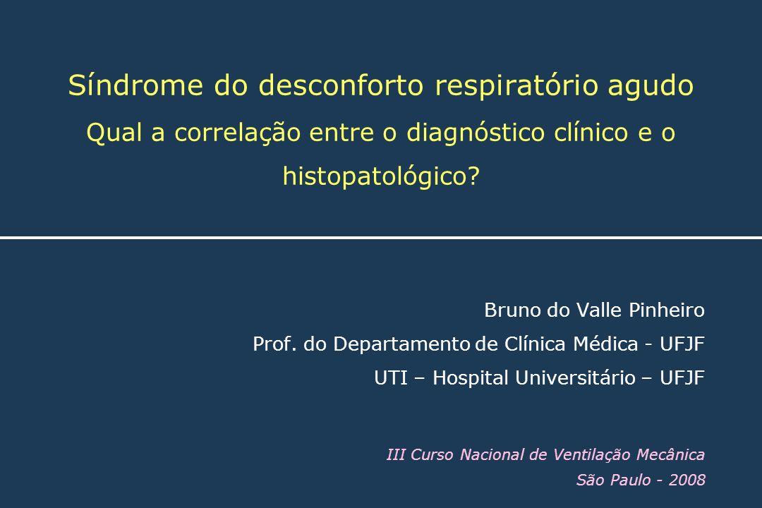 Síndrome do desconforto respiratório agudo Qual a correlação entre o diagnóstico clínico e o histopatológico? Bruno do Valle Pinheiro Prof. do Departa