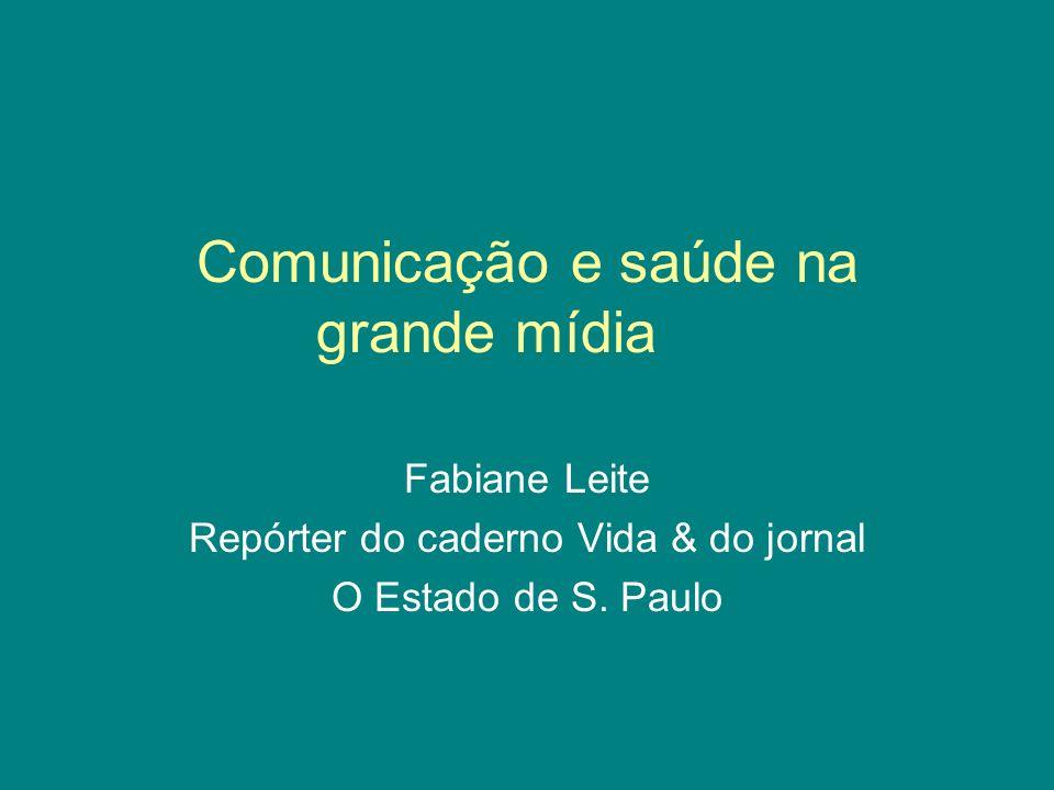 Comunicação e saúde na grande mídia Fabiane Leite Repórter do caderno Vida & do jornal O Estado de S.