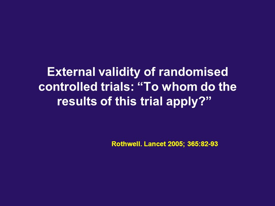 External validity of randomised controlled trials: To whom do the results of this trial apply? Rothwell. Lancet 2005; 365:82-93