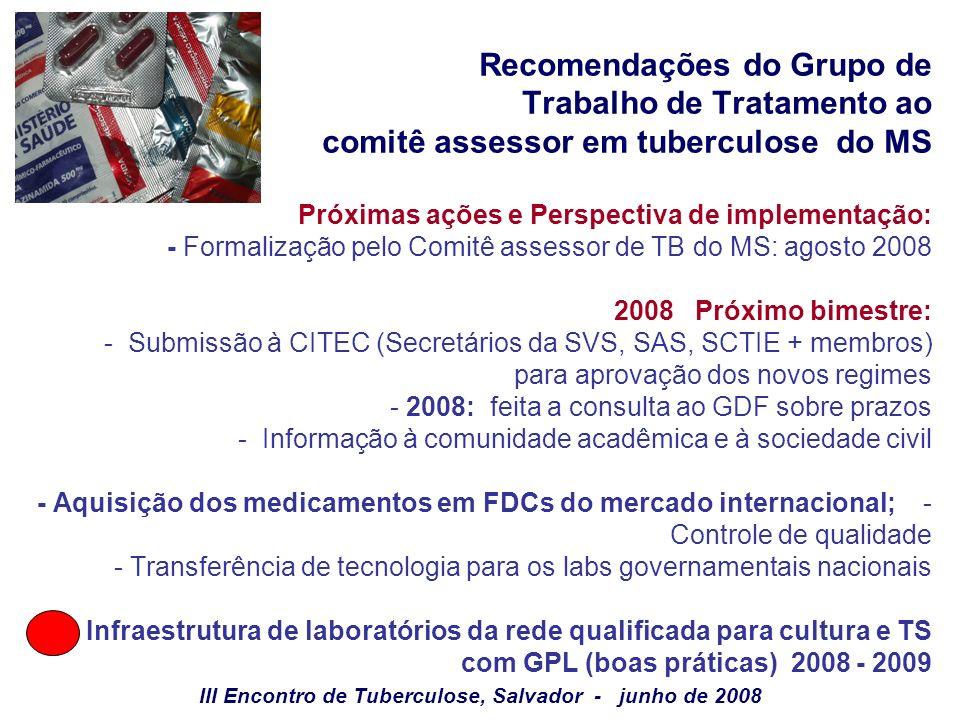 Recomendações do Grupo de Trabalho de Tratamento ao comitê assessor em tuberculose do MS Próximas ações e Perspectiva de implementação: - Formalização pelo Comitê assessor de TB do MS: agosto 2008 2008 Próximo bimestre: - Submissão à CITEC (Secretários da SVS, SAS, SCTIE + membros) para aprovação dos novos regimes - 2008: feita a consulta ao GDF sobre prazos - Informação à comunidade acadêmica e à sociedade civil - Aquisição dos medicamentos em FDCs do mercado internacional; - Controle de qualidade - Transferência de tecnologia para os labs governamentais nacionais - Infraestrutura de laboratórios da rede qualificada para cultura e TS com GPL (boas práticas) 2008 - 2009 III Encontro de Tuberculose, Salvador - junho de 2008