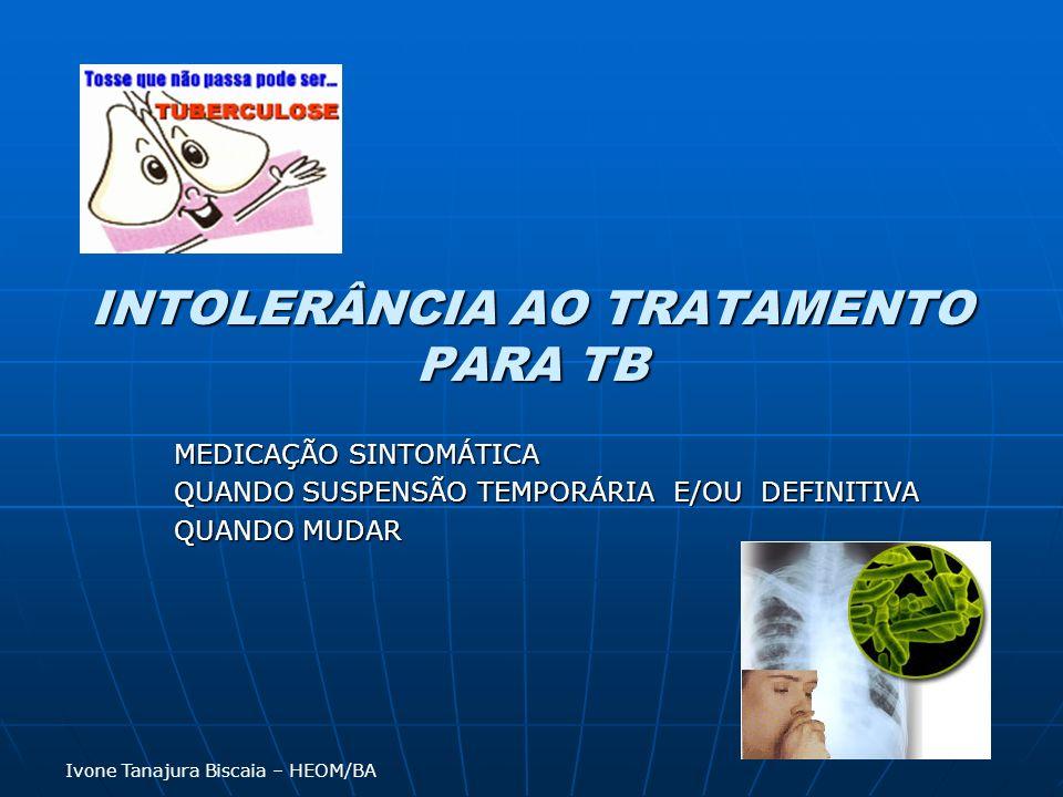 INTOLERÂNCIA AO TRATAMENTO PARA TB MEDICAÇÃO SINTOMÁTICA QUANDO SUSPENSÃO TEMPORÁRIA E/OU DEFINITIVA QUANDO MUDAR Ivone Tanajura Biscaia – HEOM/BA