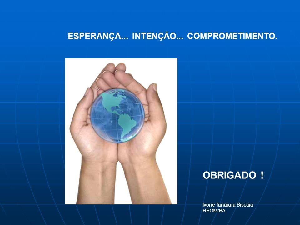ESPERANÇA... INTENÇÃO... COMPROMETIMENTO. OBRIGADO ! Ivone Tanajura Biscaia HEOM/BA