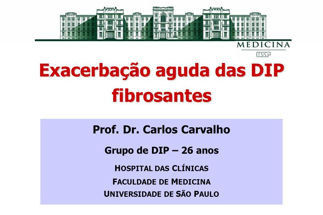 Exacerbação aguda das DIP fibrosantes Prof. Dr. Carlos Carvalho Grupo de DIP – 26 anos H OSPITAL DAS C LÍNICAS F ACULDADE DE M EDICINA U NIVERSIDADE D