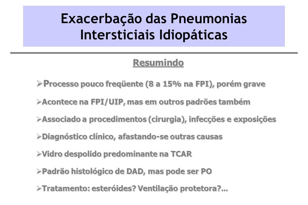 Exacerbação das Pneumonias Intersticiais Idiopáticas Resumindo P rocesso pouco freqüente (8 a 15% na FPI), porém grave P rocesso pouco freqüente (8 a