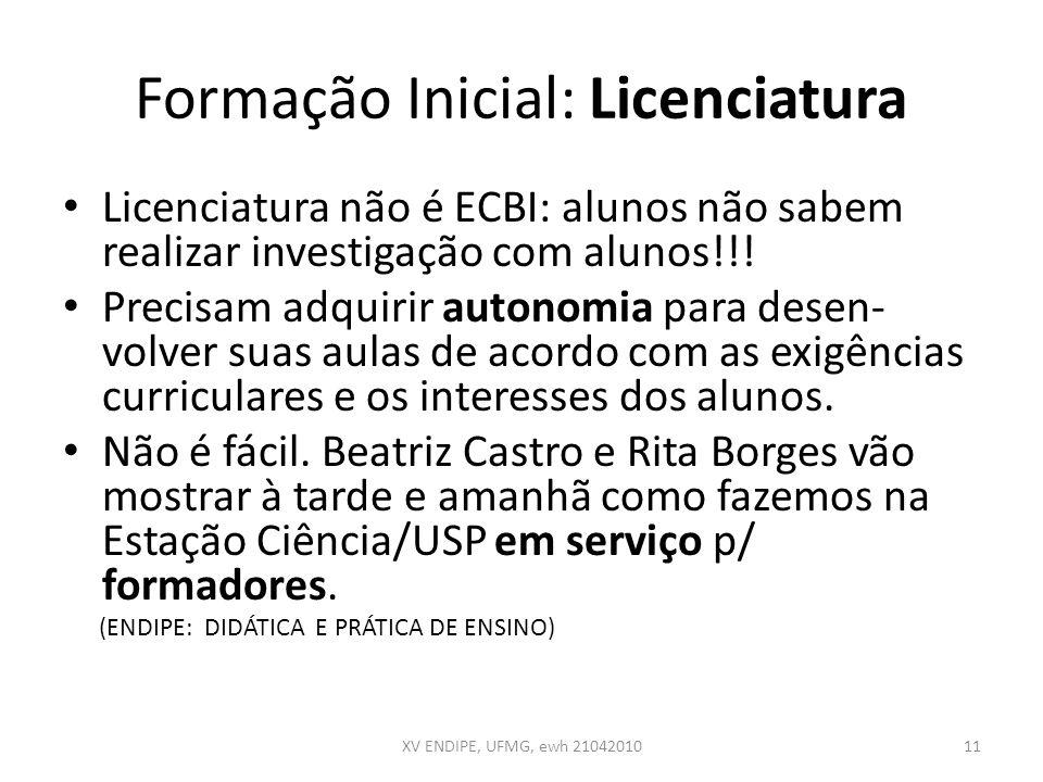 Formação Inicial: Licenciatura Licenciatura não é ECBI: alunos não sabem realizar investigação com alunos!!! Precisam adquirir autonomia para desen- v
