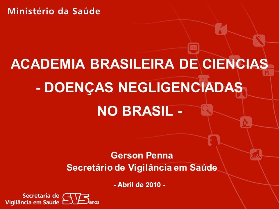 ACADEMIA BRASILEIRA DE CIENCIAS - DOENÇAS NEGLIGENCIADAS NO BRASIL - - Abril de 2010 - Gerson Penna Secretário de Vigilância em Saúde
