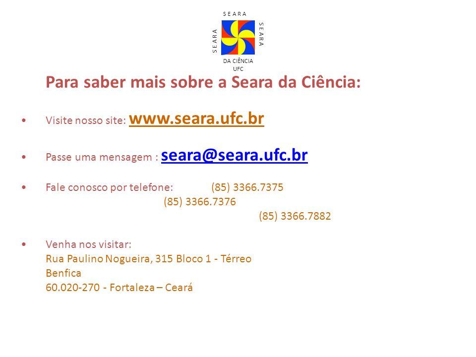 Para saber mais sobre a Seara da Ciência: Visite nosso site: www.seara.ufc.br Passe uma mensagem : seara@seara.ufc.br seara@seara.ufc.br Fale conosco