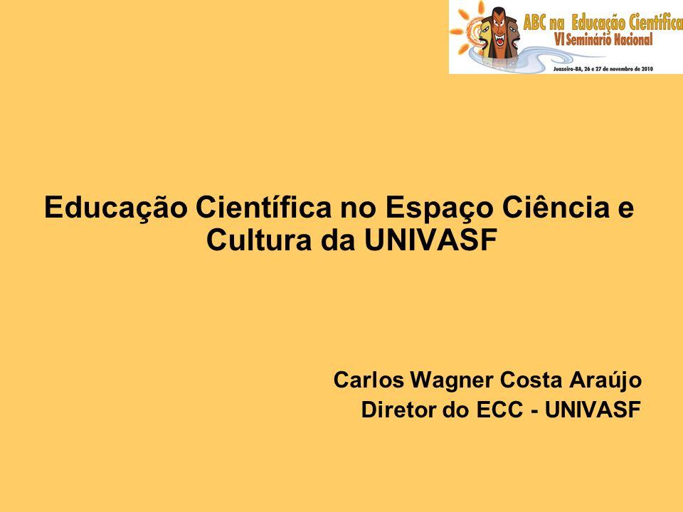 Educação Científica no Espaço Ciência e Cultura da UNIVASF Carlos Wagner Costa Araújo Diretor do ECC - UNIVASF