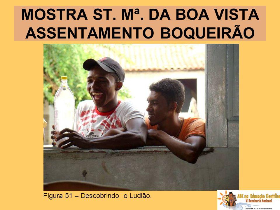 MOSTRA ST. Mª. DA BOA VISTA ASSENTAMENTO BOQUEIRÃO Figura 51 – Descobrindo o Ludião.