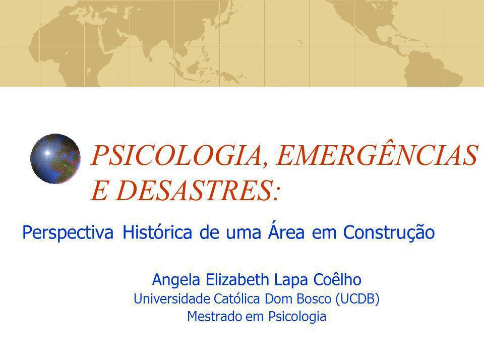PSICOLOGIA, EMERGÊNCIAS E DESASTRES: Perspectiva Histórica de uma Área em Construção Angela Elizabeth Lapa Coêlho Universidade Católica Dom Bosco (UCD